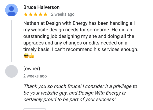 Bruce Halverson reviews Design With Energy - Nathan at Design with Energy has been handling all my website design needs for sometime. He did an outstanding job designing my site and doing all the upgrades and any changes or edits needed on a timely basis. I can't recommend his services enough.