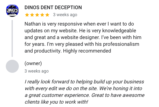 Dino says Nathan is very responsive when ever I want to do updates on my website. He is very knowledgeable and great and a website designer. I've been with him for years. I'm very pleased with his professionalism and productivity. Highly recommended