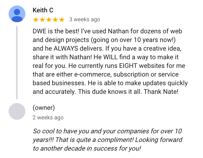 Keith said about Design with Energy: DWE is the best! I've used Nathan for dozens of web and design projects (going on over 10 years now!) and he ALWAYS delivers. If you have a creative idea, share it with Nathan! He WILL find a way to make it real for you. He currently runs EIGHT websites for me that are either e-commerce, subscription or serv ice based businesses. He is able to make updates quickly and accurately. This dude knows it all. Thank Nate!